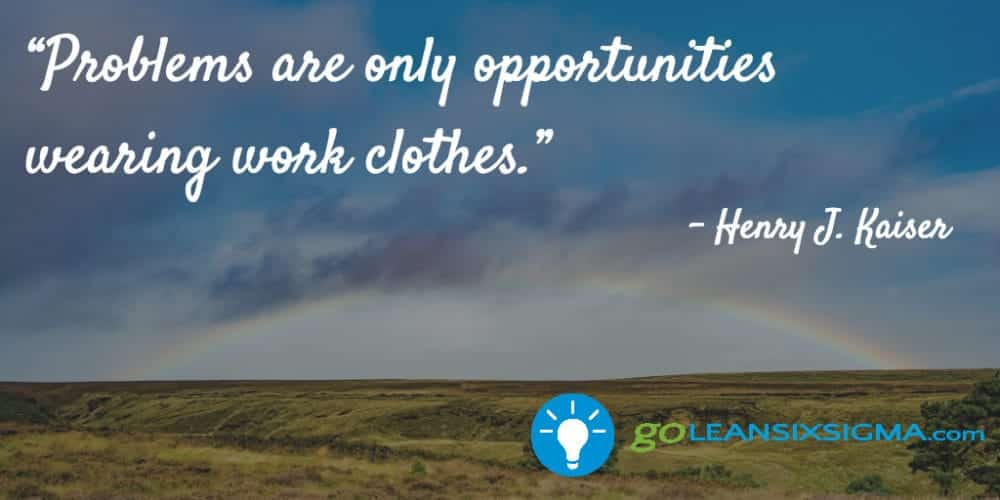 """Problems Are Only Opportunities Wearing Work Clothes."" Henry J. Kaiser - GoLeanSixSigma.com"