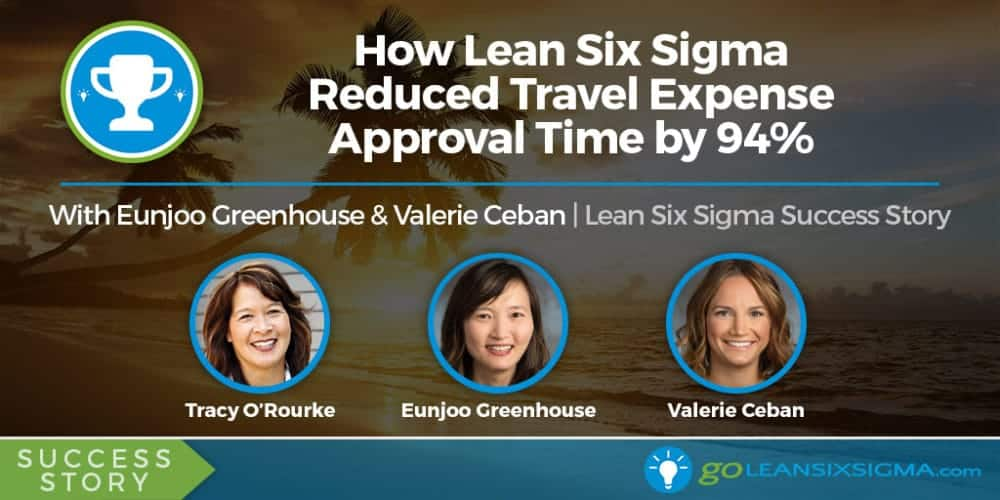 Success Story: How Lean Six Sigma Reduced Travel Expense Approval Time by 94% With Eunjoo Greenhouse and Valerie Ceban - GoLeanSixSigma.com