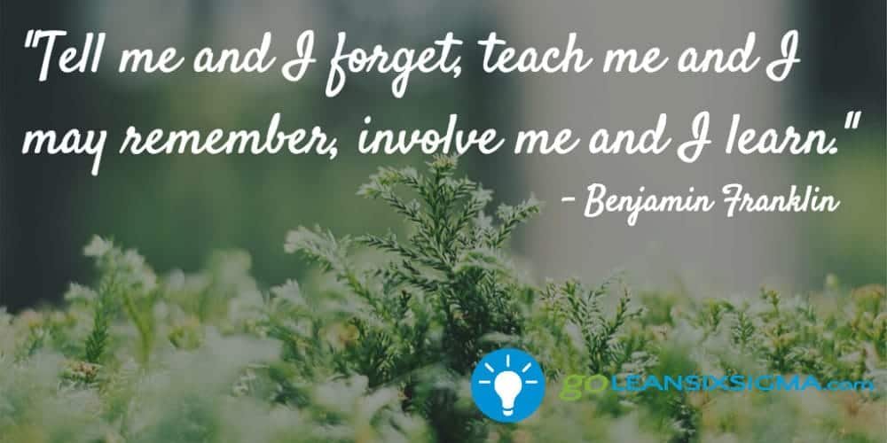 """Tell me and I forget, teach me and I may remember, involve me and I learn."" Benjamin Franklin - GoLeanSixSigma.com"