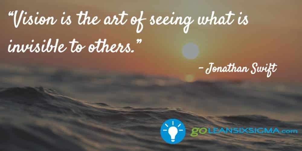 """Vision Is The Art Of Seeing What Is Invisible To Others."" Jonathan Swift - GoLeanSixSigma.com"