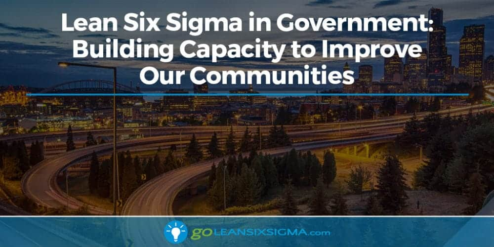 Lean Six Sigma In Government: Building Capacity To Improve Our Communities