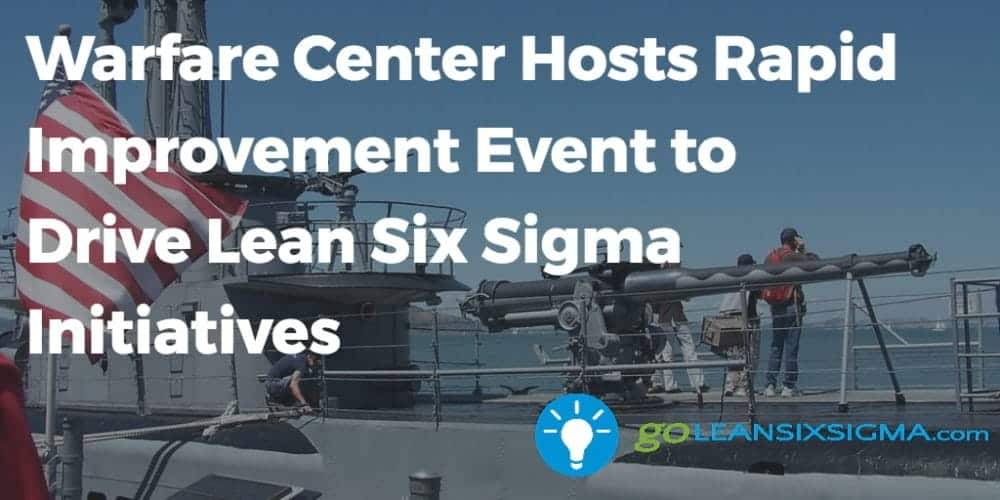 Warfare Center Hosts Rapid Improvement Event To Drive Lean Six Sigma Initiatives GoLeanSixSigma.com