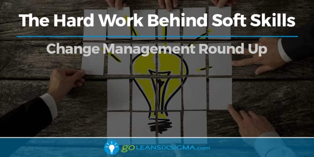 The Hard Work Behind Soft Skills - Change Management Round Up - GoLeanSixSigma.com
