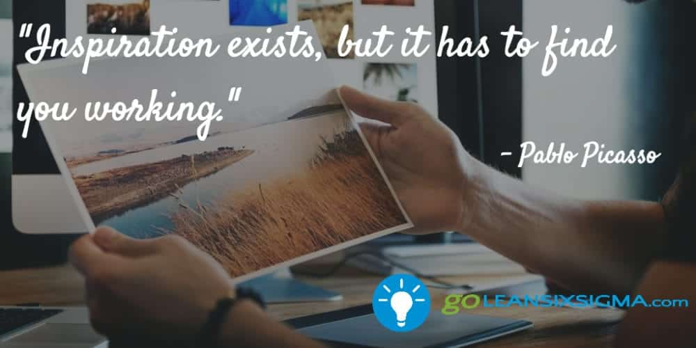 """Inspiration exists, but it has to find you working."" Pablo Picasso - GoLeanSixSigma.com"
