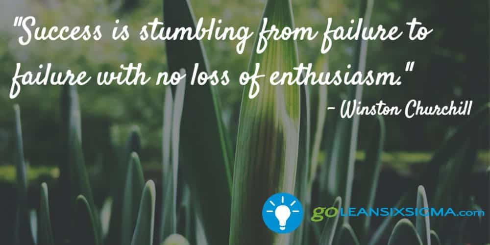 """Success Is Stumbling From Failure To Failure With No Loss Of Enthusiasm."" Winston Churchill - GoLeanSixSigma.com"