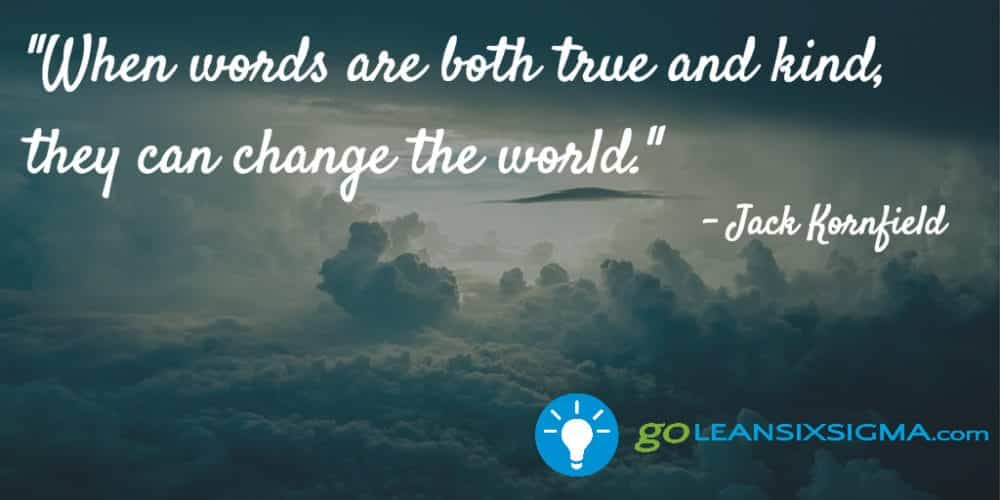 """When Words Are Both True And Kind, They Can Change The World."" Jack Kornfield - GoLeanSixSigma.com"
