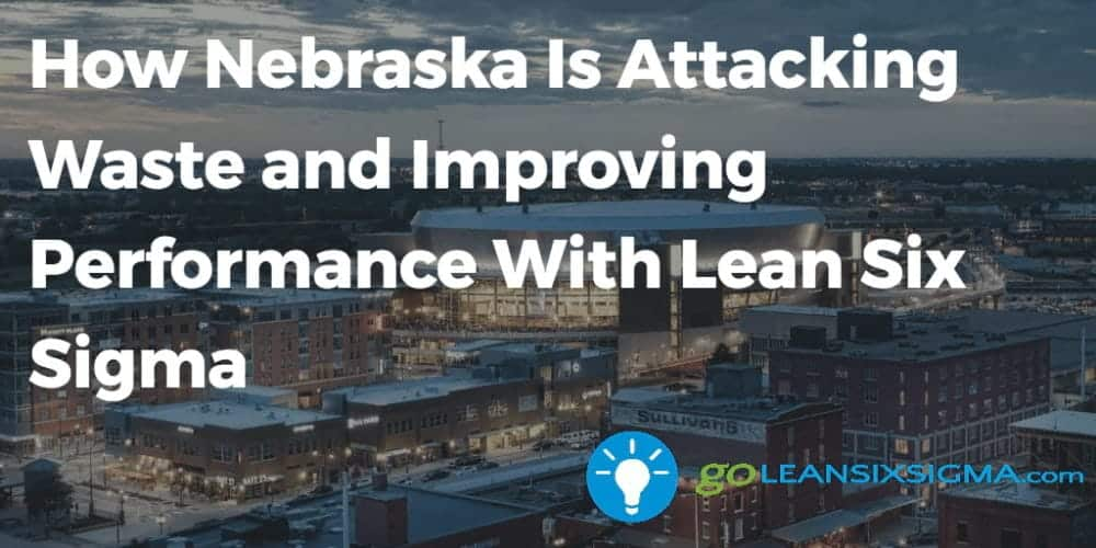 How Nebraska Is Attacking Waste And Improving Performance With Lean Six Sigma