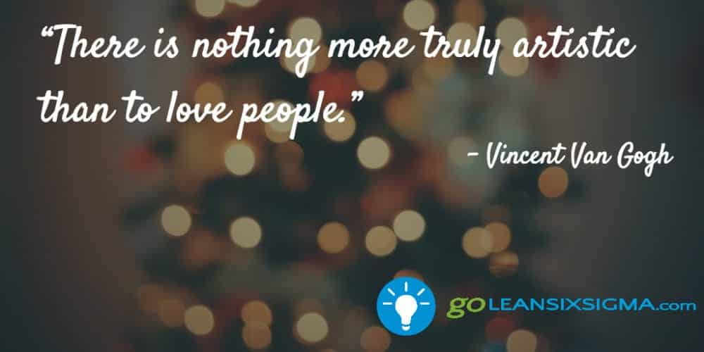 """There Is Nothing More Truly Artistic Than To Love People."" Vincent Van Gogh - GoLeanSixSigma.com"