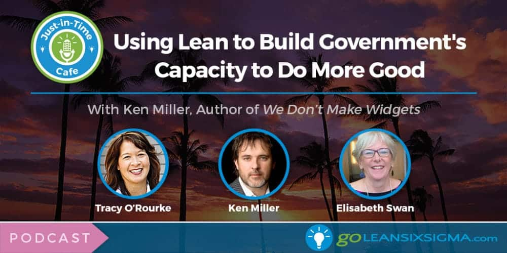 Podcast: Just-In-Time Cafe, Episode 21 – Using Lean To Build Government's Capacity To Do More Good With Ken Miller - GoLeanSixSigma.com