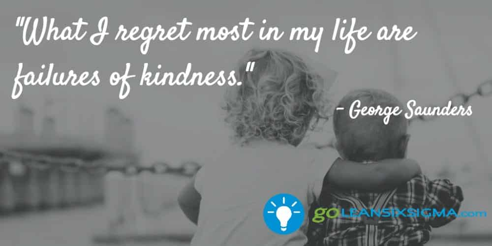 """What I Regret Most In My Life Are Failures Of Kindness."" George Saunders - GoLeanSixSigma.com"