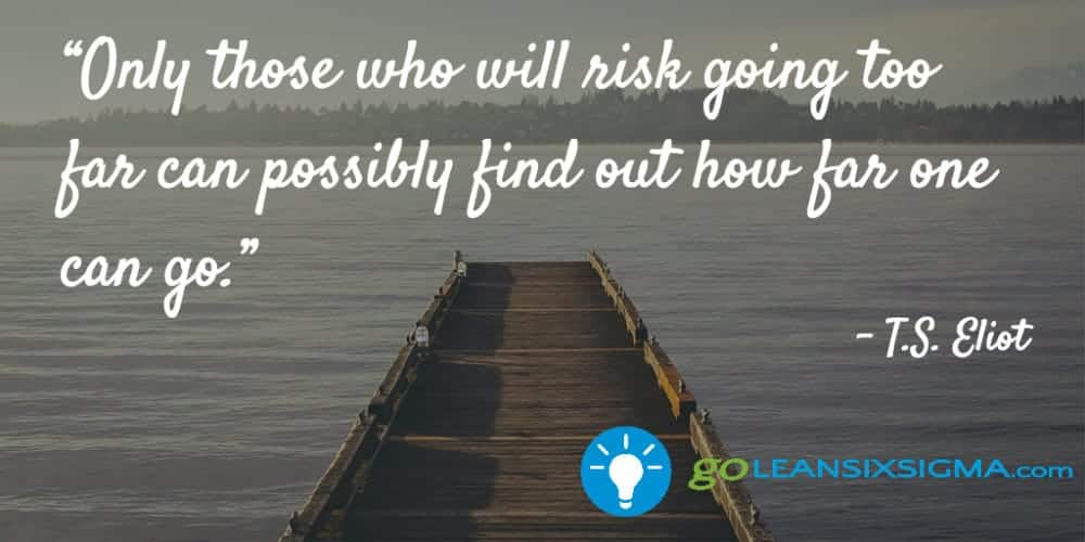 """Only Those Who Will Risk Going Too Far Can Possibly Find Out How Far One Can Go."" T.S. Eliot - GoLeanSixSigma.com"