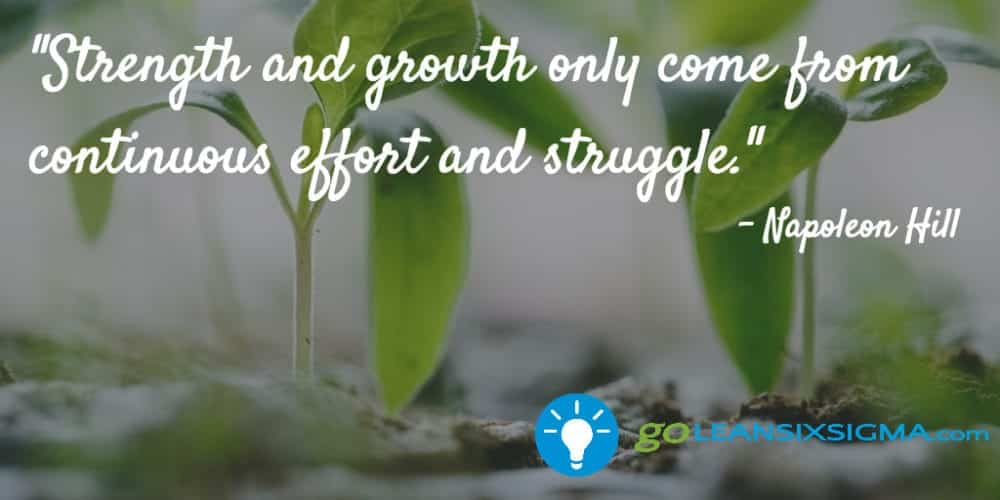 """Strength And Growth Only Come From Continuous Effort And Struggle."" – Napoleon Hill"