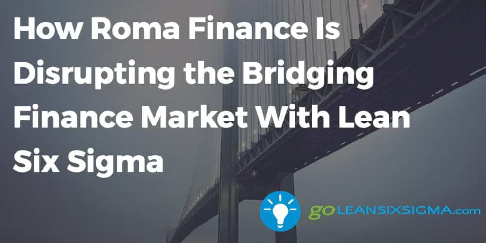 How Roma Finance Is Disrupting The Bridging Finance Market With Lean Six Sigma - GoLeanSixSigma.com