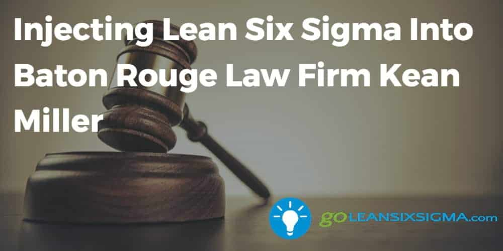 Injecting Lean Six Sigma Into Baton Rouge Law Firm Kean Miller - GoLeanSixSigma.com