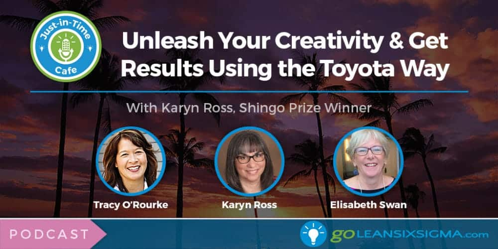 Podcast: Just-In-Time Cafe, Episode 22 – Unleash Your Creativity & Get Results Using the Toyota Way, With Shingo Prize Winner Karyn Ross - GoLeanSixSigma.com