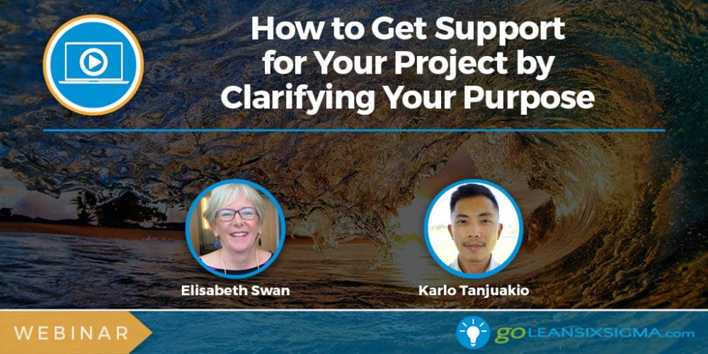 Webinar: How To Get Support For Your Project By Clarifying Your Purpose - GoLeanSixSigma.com