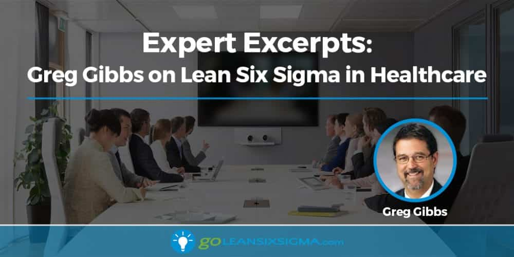 Expert Excerpts: Greg Gibbs On Lean Six Sigma In Healthcare - GoLeanSixSigma.com