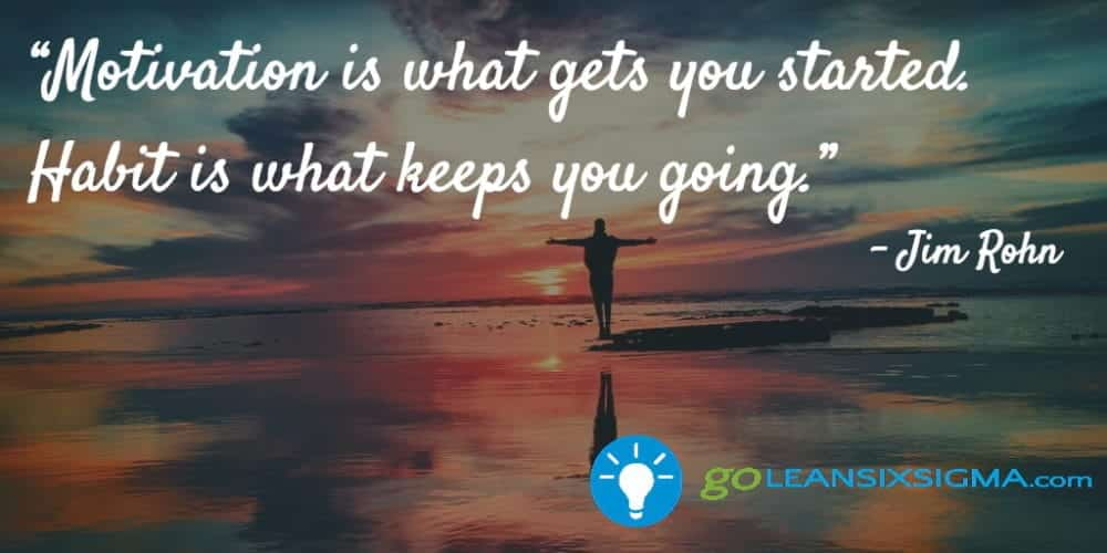 """Motivation Is What Gets You Started. Habit Is What Keeps You Going."" - Jim Rohn - GoLeanSixSigma.com"