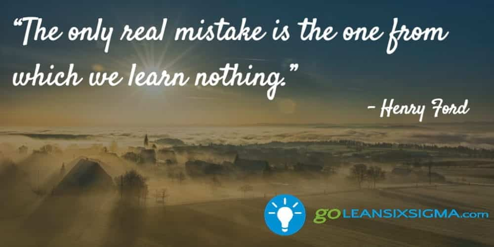 """The Only Real Mistake Is The One From Which We Learn Nothing."" - Henry Ford - GoLeanSixSigma.com"