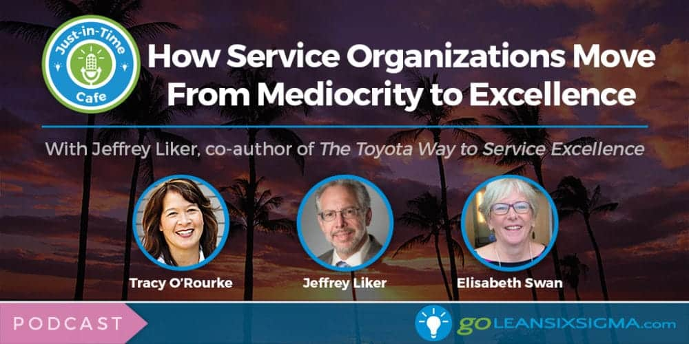 Podcast: Just-In-Time Cafe, Episode 24 – How Service Organizations Move From Mediocrity To Excellence, With Jeffrey Liker - GoLeanSixSigma.com