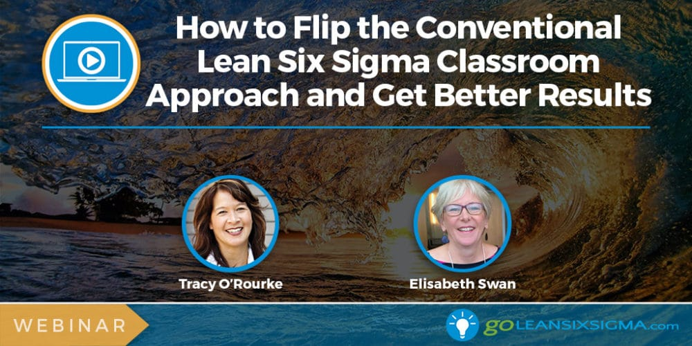 Webinar: How To Flip The Conventional Lean Six Sigma Classroom Approach And Get Better Results