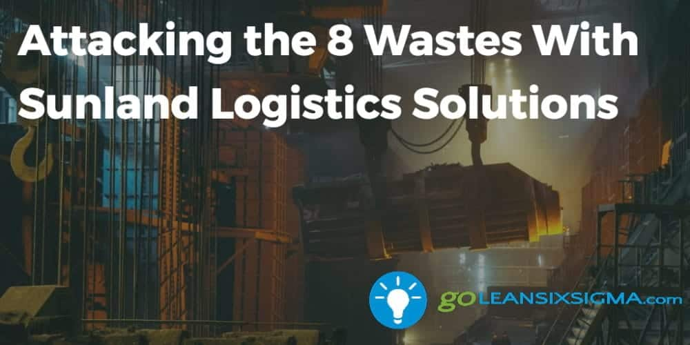 Attacking the 8 Wastes With Sunland Logistics Solutions - GoLeanSixSigma.com