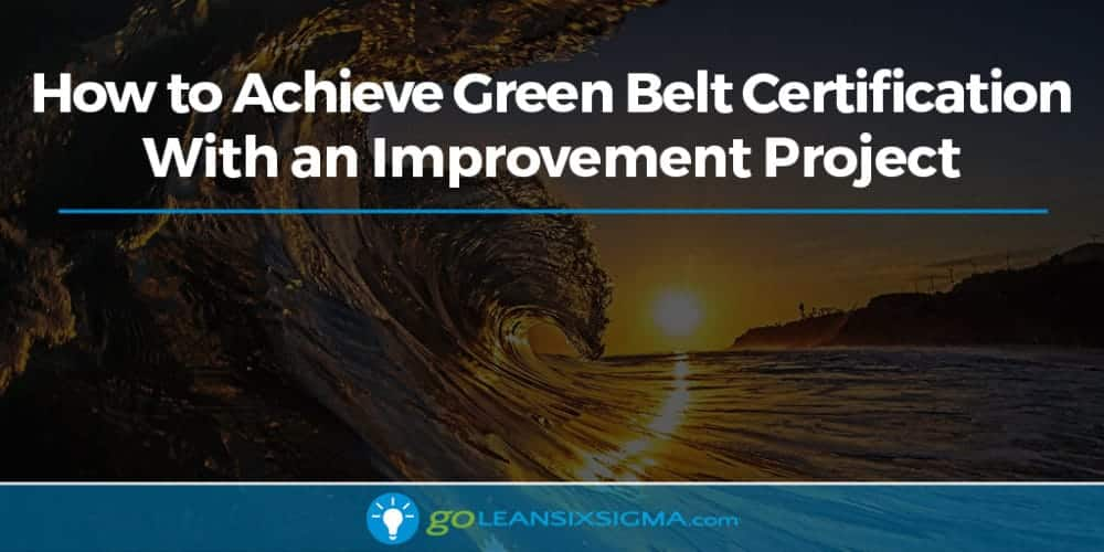 How To Achieve Green Belt Certification With An Improvement Project