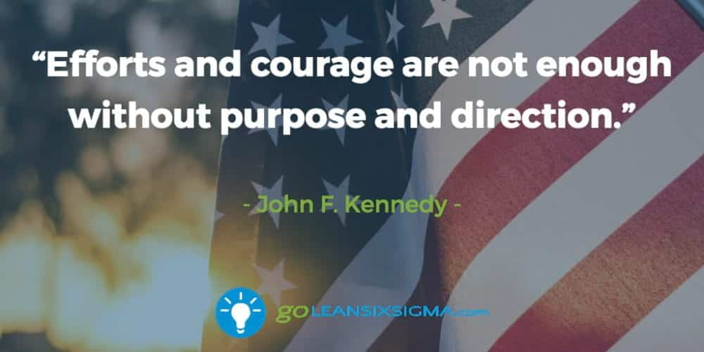 """""""Efforts and courage are not enough without purpose and direction."""" John F. Kennedy - GoLeanSixSigma.com"""