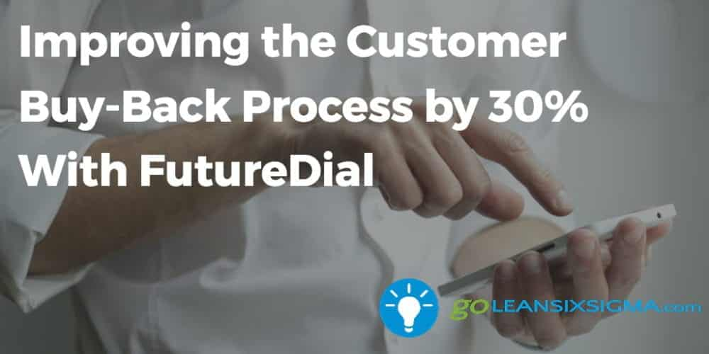 Improving The Customer Buy-Back Process By 30% With FutureDial - GoLeanSixSigma.com
