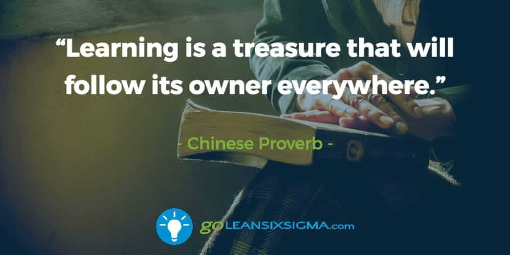 """Learning is a treasure that will follow its owner everywhere."" Chinese Proverb - GoLeanSixSigma.com"