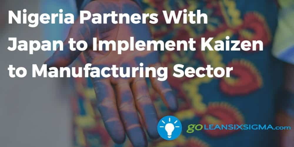 Nigeria Partners With Japan To Implement Kaizen To Manufacturing Sector - GoLeanSixSigma.com