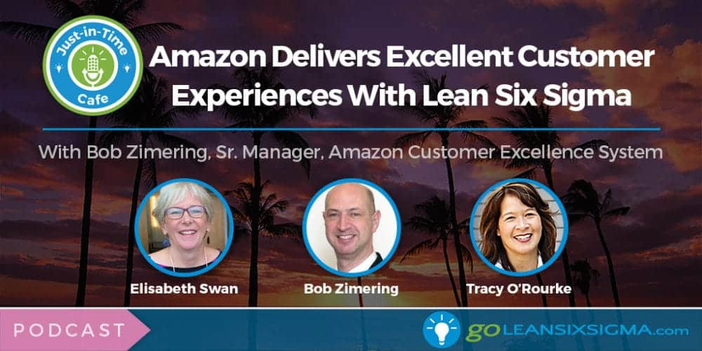 Podcast: Just-In-Time Cafe, Episode 25 – Amazon Delivers Excellent Customer Service With Lean Six Sigma, Featuring Bob Zimering