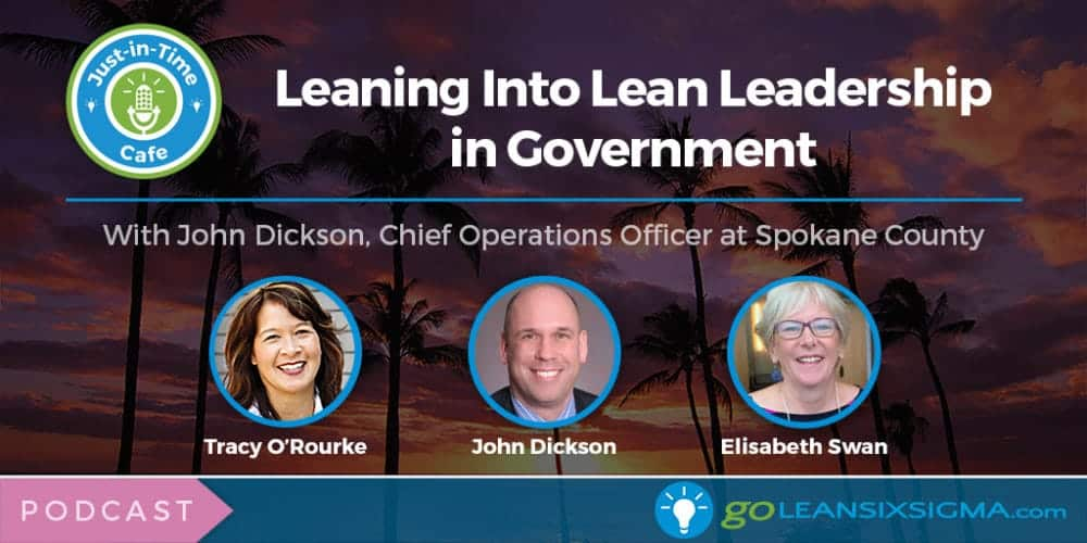 Podcast: Just-In-Time Cafe, Episode 26 – Leaning Into Lean Leadership in Government, With John Dickson - GoLeanSixSigma.com