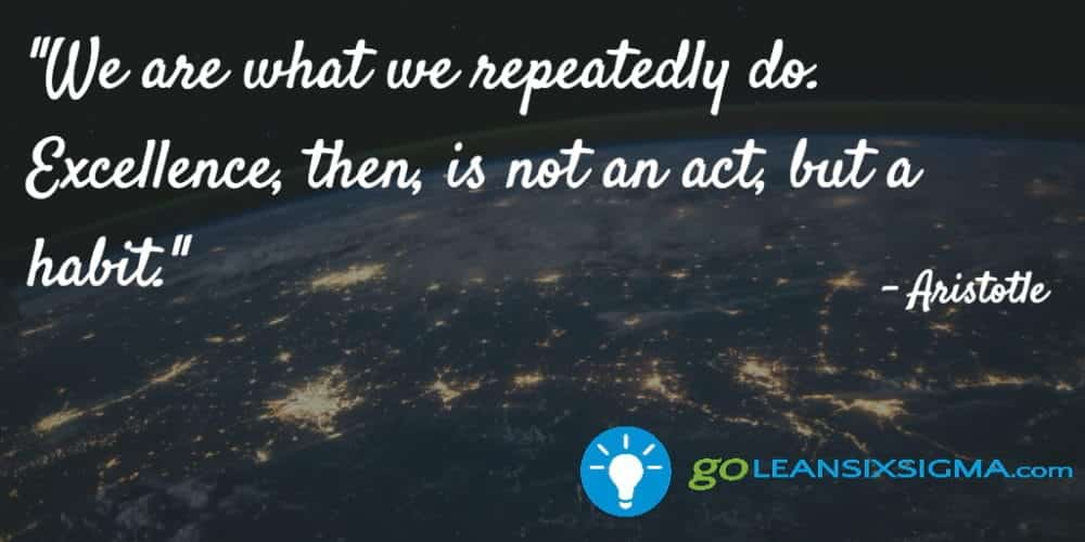 """We Are What We Repeatedly Do. Excellence, Then, Is Not An Act, But A Habit."" Aristotle - GoLeanSixSigma.com"