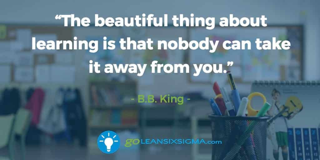 """The beautiful thing about learning is that nobody can take it away from you."" B.B. King - GoLeanSixSigma.com"