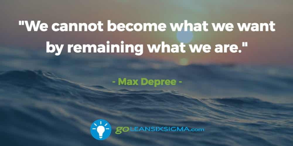 """We Cannot Become What We Want By Remaining What We Are."" Max Depree - GoLeanSixSigma.com"