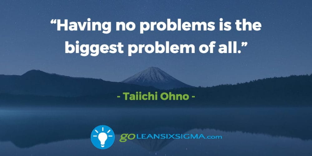 """Having No Problems Is The Biggest Problem Of All."" Taiichi Ohno - GoLeanSixSigma.com"