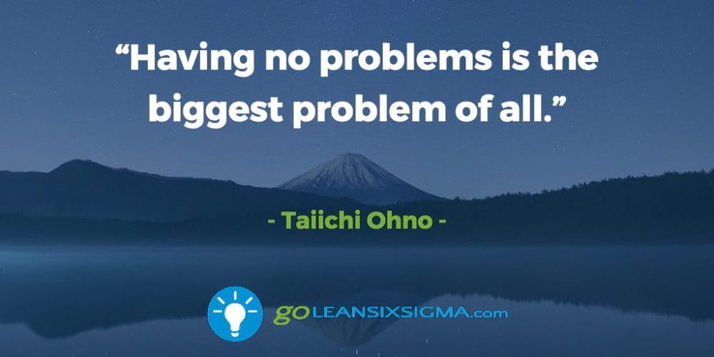 """Having No Problems Is The Biggest Problem Of All."" Taiichi Ohno - GoLeanSixSigma.com"