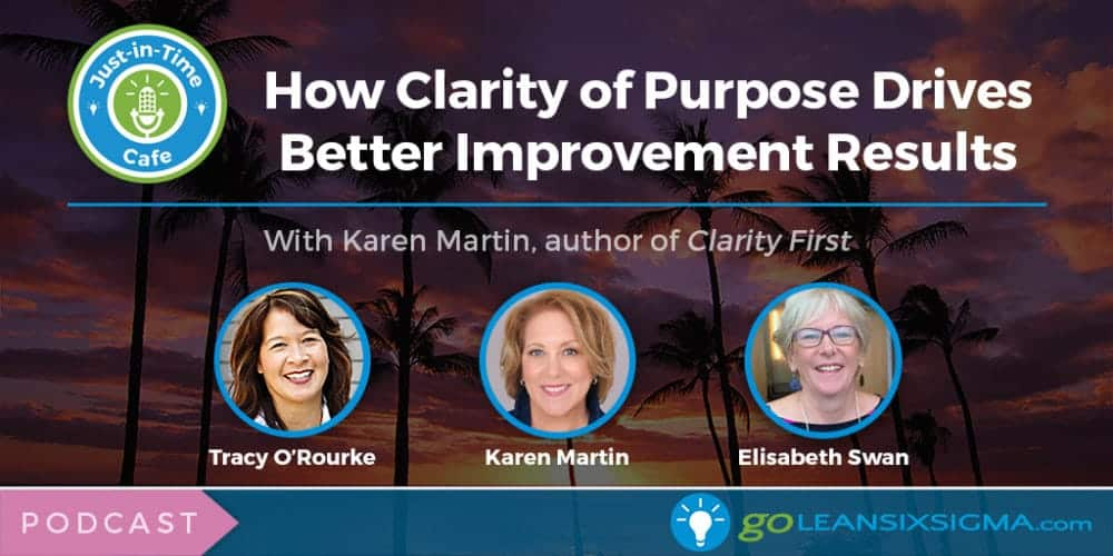 Podcast: Just-In-Time Cafe, Episode 27 – How Clarity Of Purpose Drives Better Improvement Results, With Karen Martin - GoLeanSixSigma.com