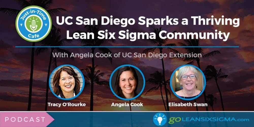 Podcast: Just-In-Time Cafe, Episode 28 – UC San Diego Sparks A Thriving Lean Six Sigma Community With Angela Cook - GoLeanSixSigma.com