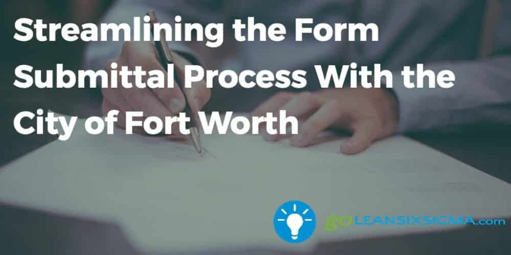 Streamlining The Form Submittal Process With The City Of Fort Worth - GoLeanSixSigma.com