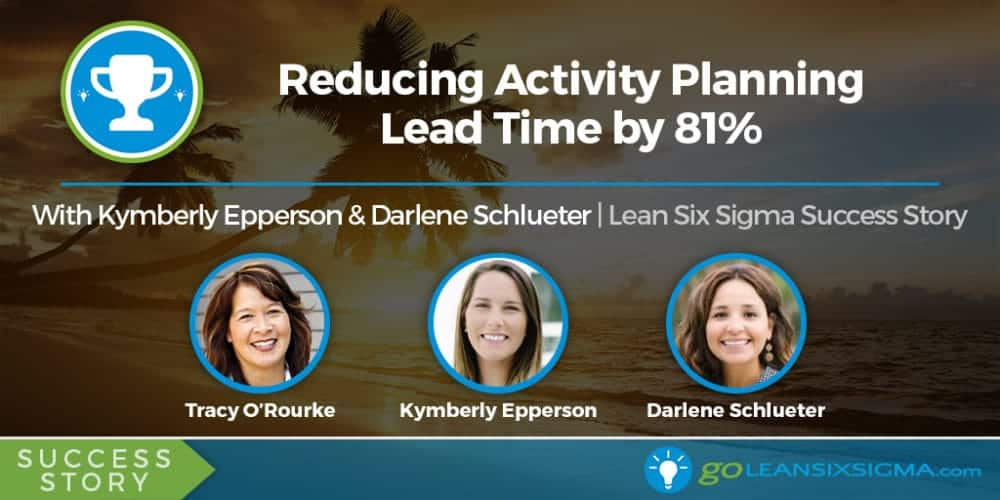 Success Story: Reducing Activity Planning Lead Time By 81% With Kymberly Epperson & Darlene Schlueter - GoLeanSixSigma.com