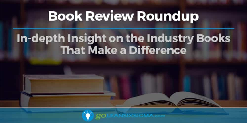 Book Review Roundup: In-depth Insight on the Industry Books That Make a Difference - GoLeanSixSigma.com