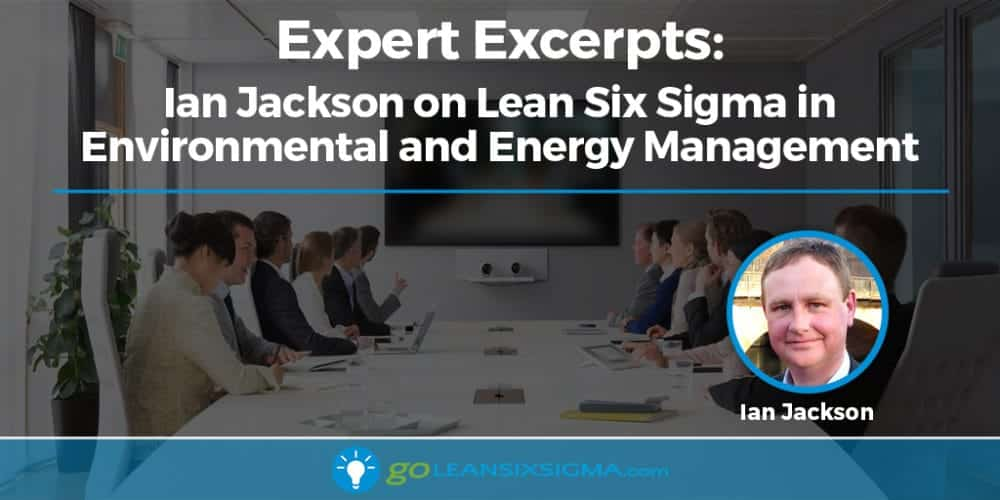 Expert Excerpts: Ian Jackson on Lean Six Sigma in Environmental and Energy Management - GoLeanSixSigma.com