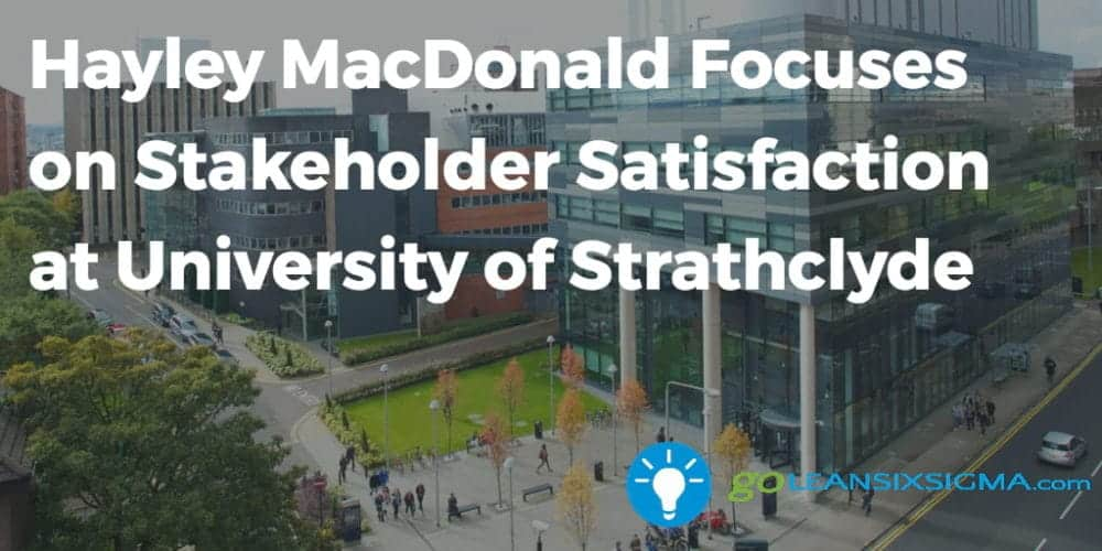 Hayley MacDonald Focuses On Stakeholder Satisfaction At University Of Strathclyde - GoLeanSixSigma.com