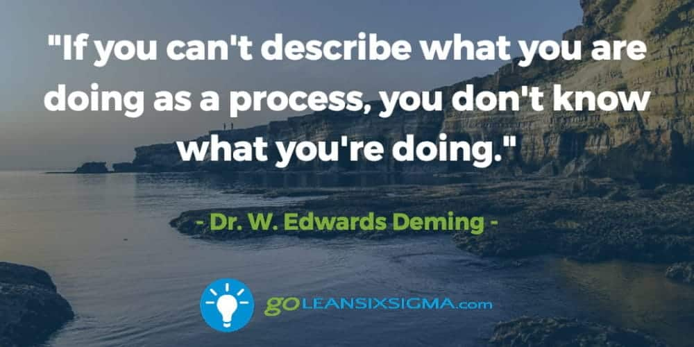 """If You Can't Describe What You Are Doing As A Process, You Don't Know What You're Doing."" Edwards Deming - GoLeanSixSigma.com"