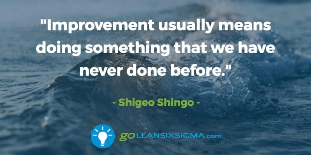 """Improvement Usually Means Doing Something That We Have Never Done Before."" Shigeo Shingo - GoLeanSixSigma.com"