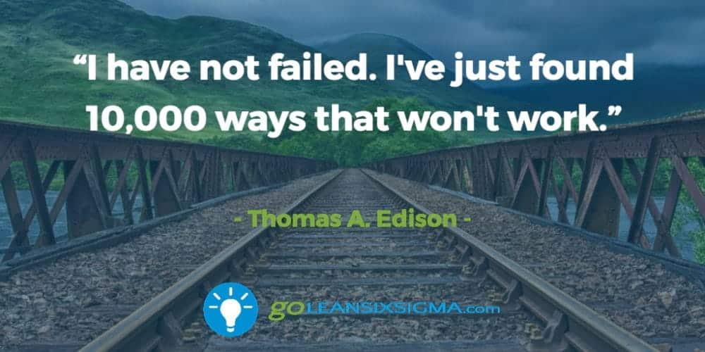 """I have not failed. I've just found 10,000 ways that won't work."" Thomas A. Edison - GoLeanSixSigma.com"