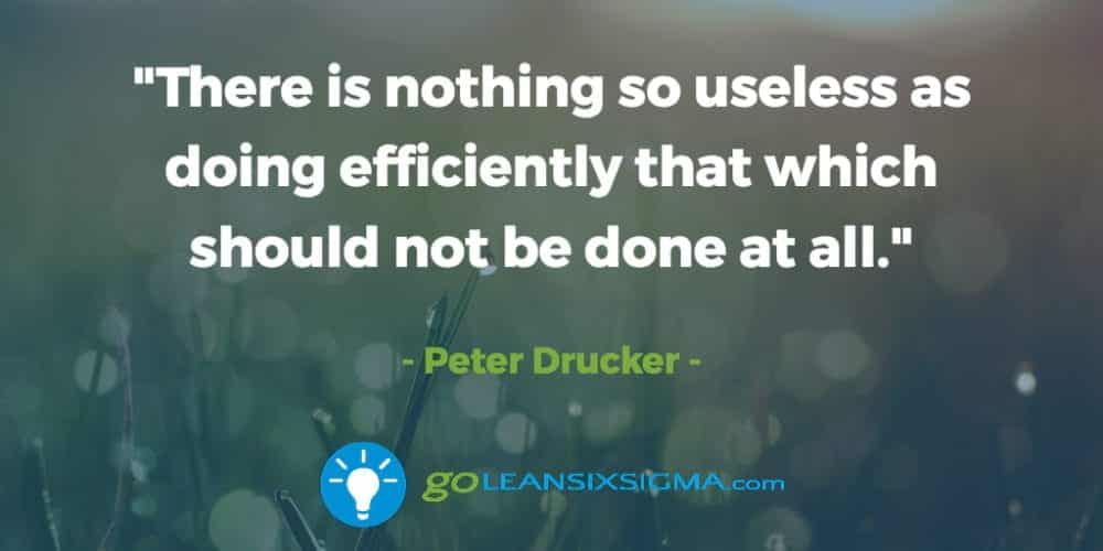 """There Is Nothing So Useless As Doing Efficiently That Which Should Not Be Done At All."" Peter Drucker - GoLeanSixSigma.com"