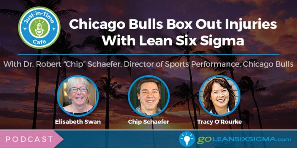 Podcast: Just-In-Time Cafe, Episode 29 – Chicago Bulls Box Out Injuries With Lean Six Sigma, Featuring Chip Schaefer - GoLeanSixSigma.com